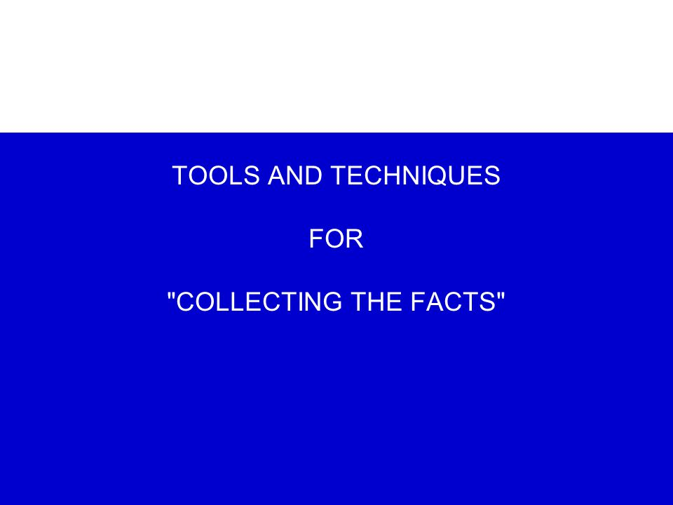 TOOLS AND TECHNIQUES FOR COLLECTING THE FACTS