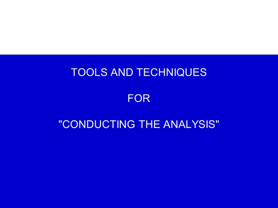TOOLS AND TECHNIQUES FOR CONDUCTING THE ANALYSIS