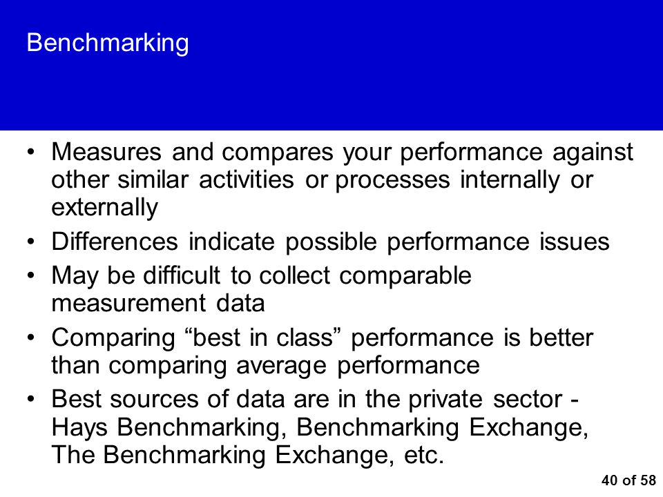 Benchmarking Measures and compares your performance against other similar activities or processes internally or externally.