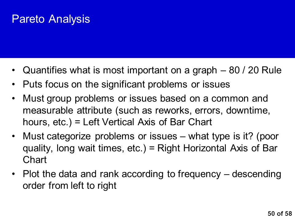 Pareto Analysis Quantifies what is most important on a graph – 80 / 20 Rule. Puts focus on the significant problems or issues.