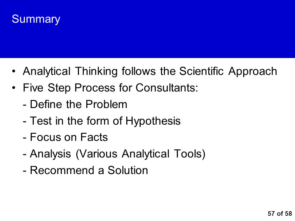 Summary Analytical Thinking follows the Scientific Approach. Five Step Process for Consultants: - Define the Problem.