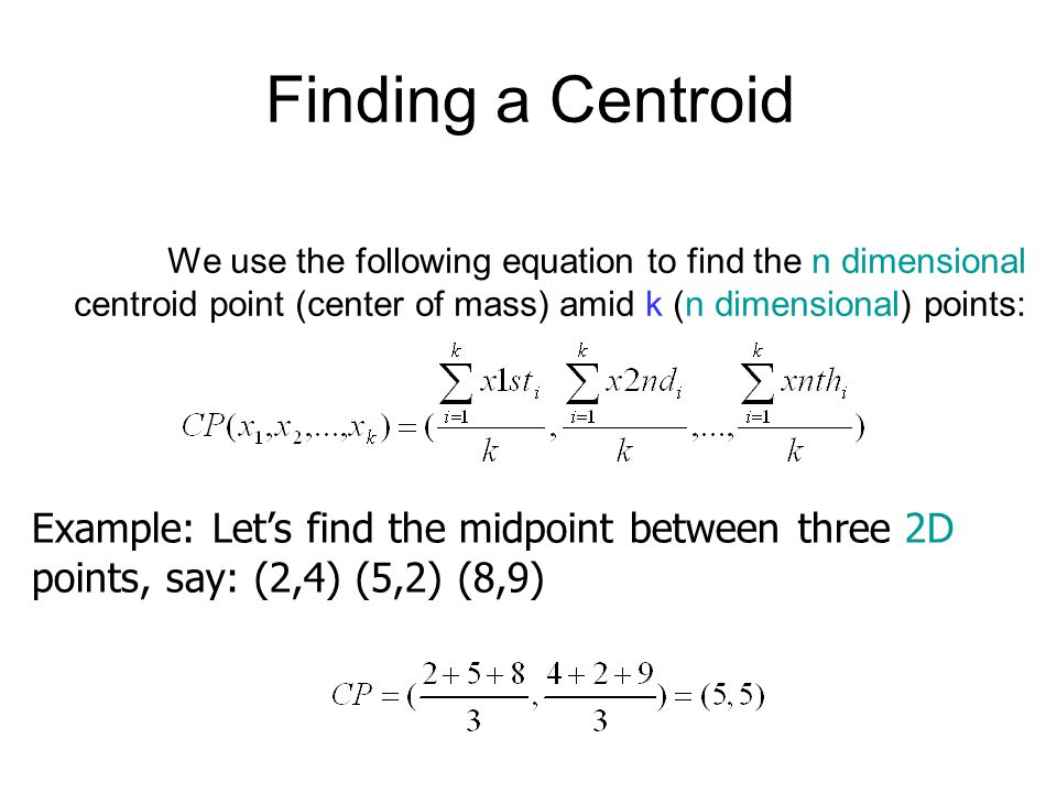 Finding a Centroid We use the following equation to find the n dimensional centroid point (center of mass) amid k (n dimensional) points: