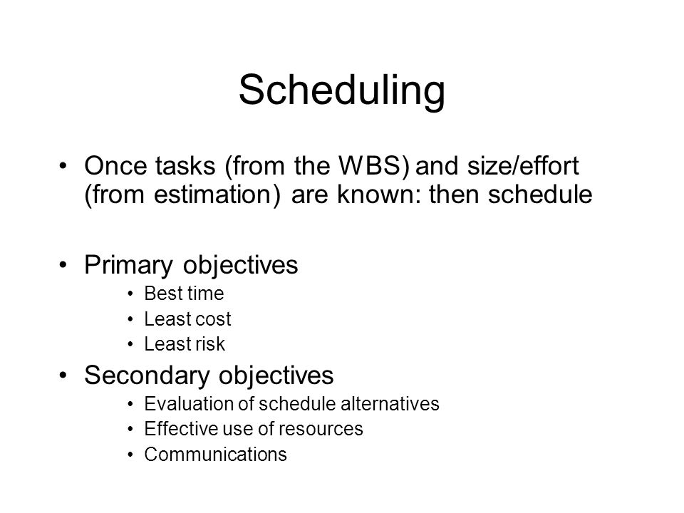 Scheduling Once tasks (from the WBS) and size/effort (from estimation) are known: then schedule. Primary objectives.