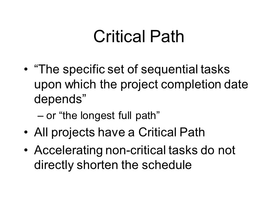 Critical Path The specific set of sequential tasks upon which the project completion date depends