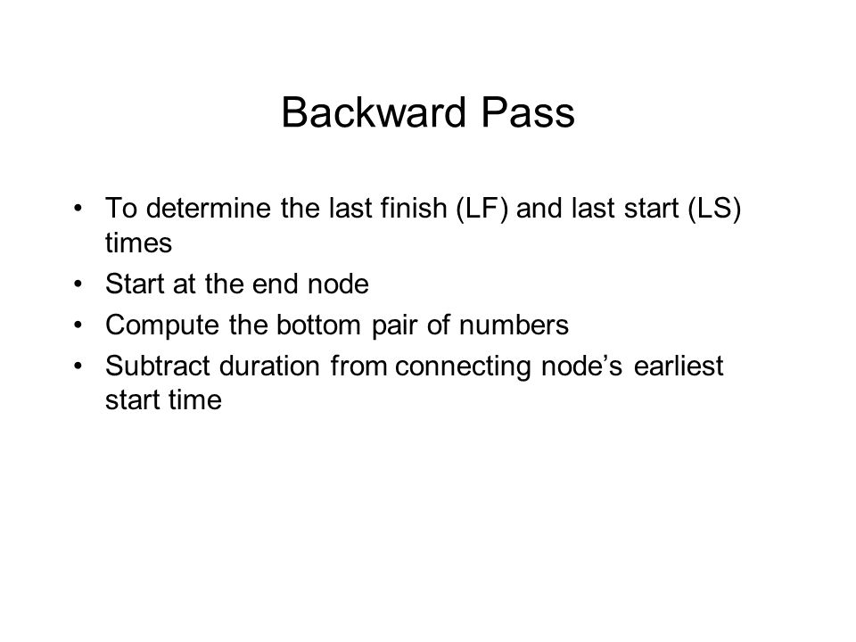 Backward Pass To determine the last finish (LF) and last start (LS) times. Start at the end node. Compute the bottom pair of numbers.