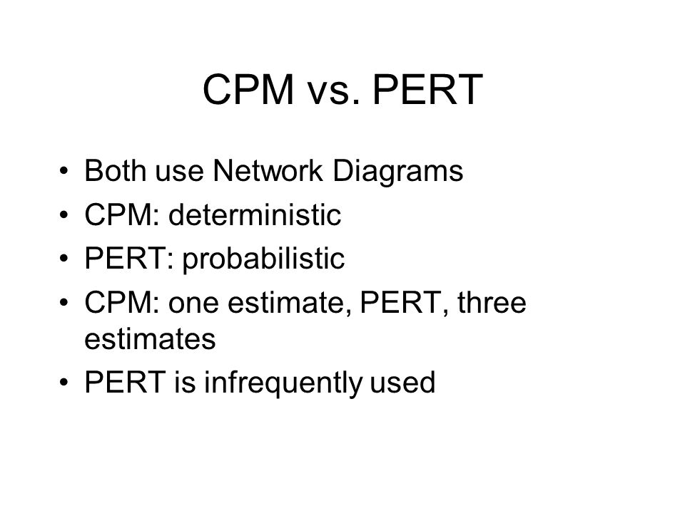 CPM vs. PERT Both use Network Diagrams CPM: deterministic