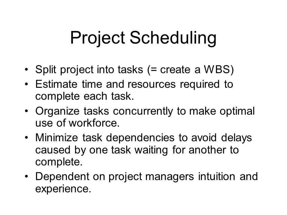 Project Scheduling Split project into tasks (= create a WBS)