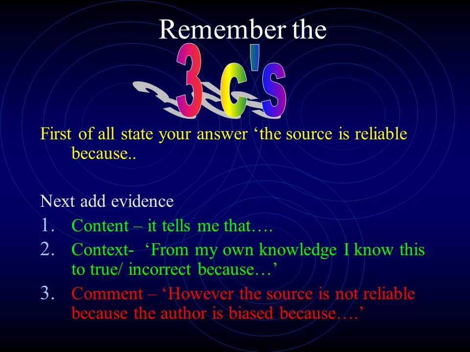 Remember the 3 c s. First of all state your answer 'the source is reliable because.. Next add evidence.