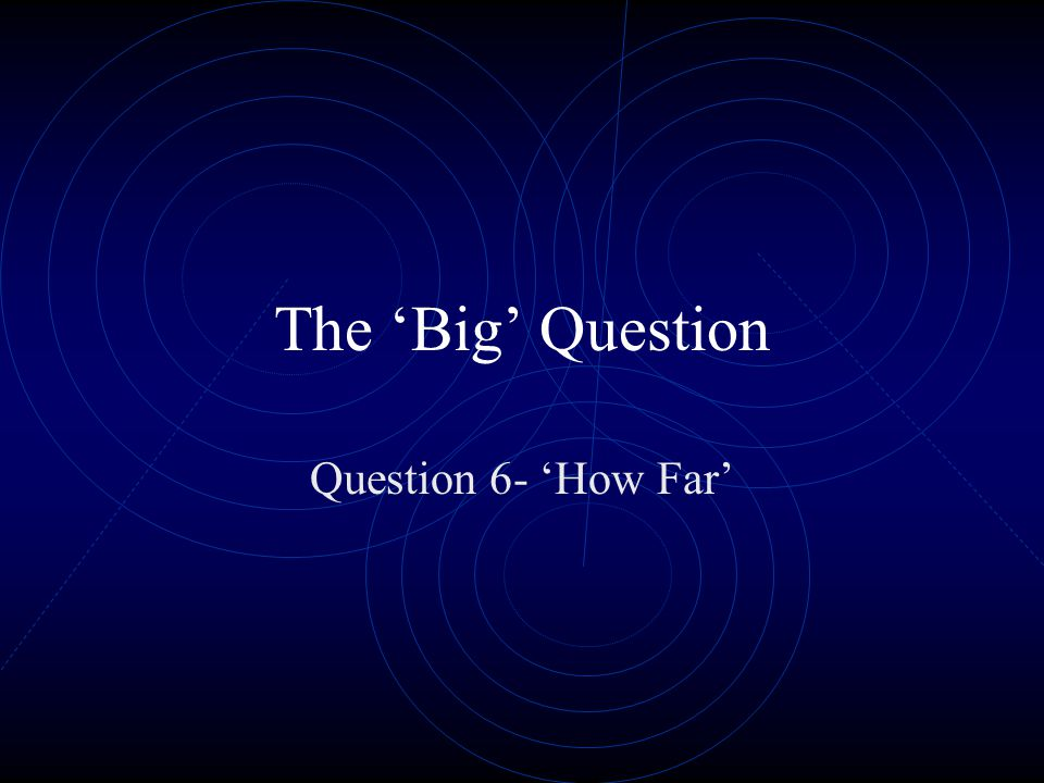 The 'Big' Question Question 6- 'How Far'