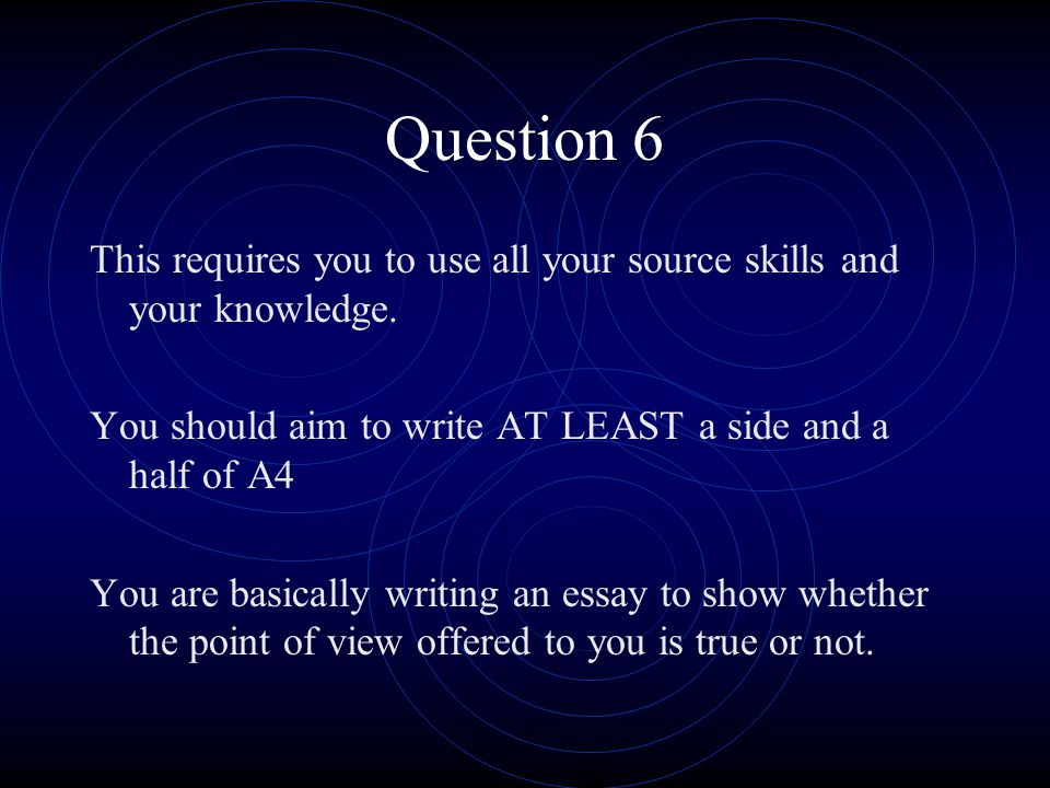 Question 6 This requires you to use all your source skills and your knowledge. You should aim to write AT LEAST a side and a half of A4.