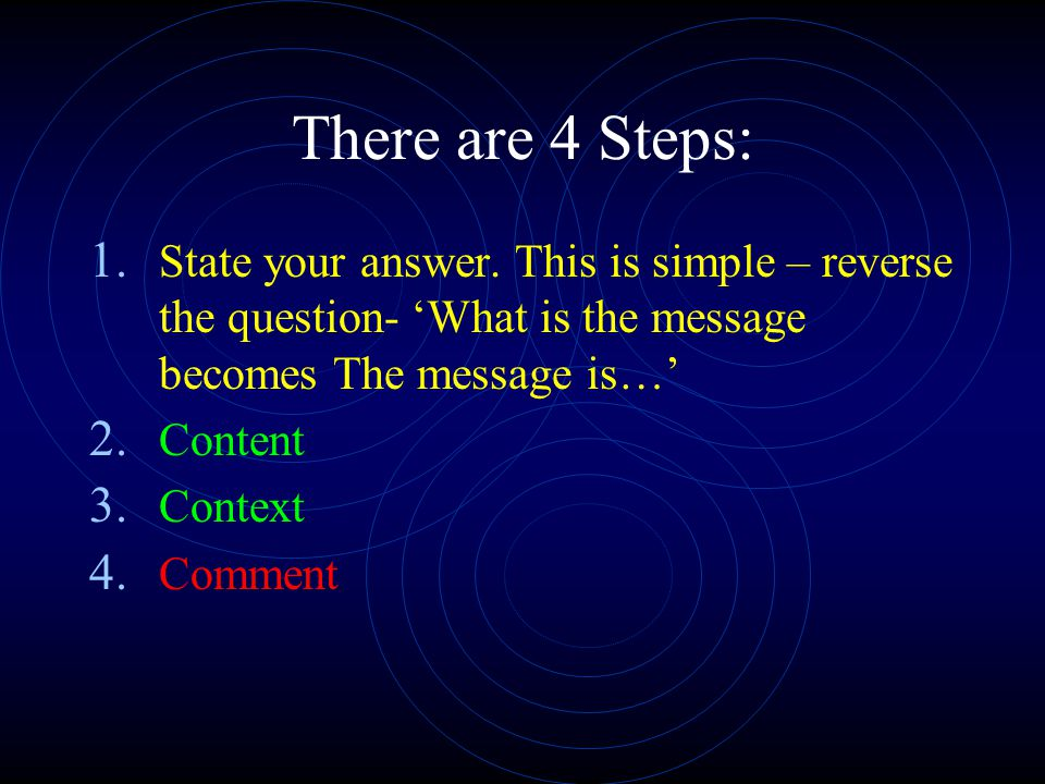 There are 4 Steps: State your answer. This is simple – reverse the question- 'What is the message becomes The message is…'