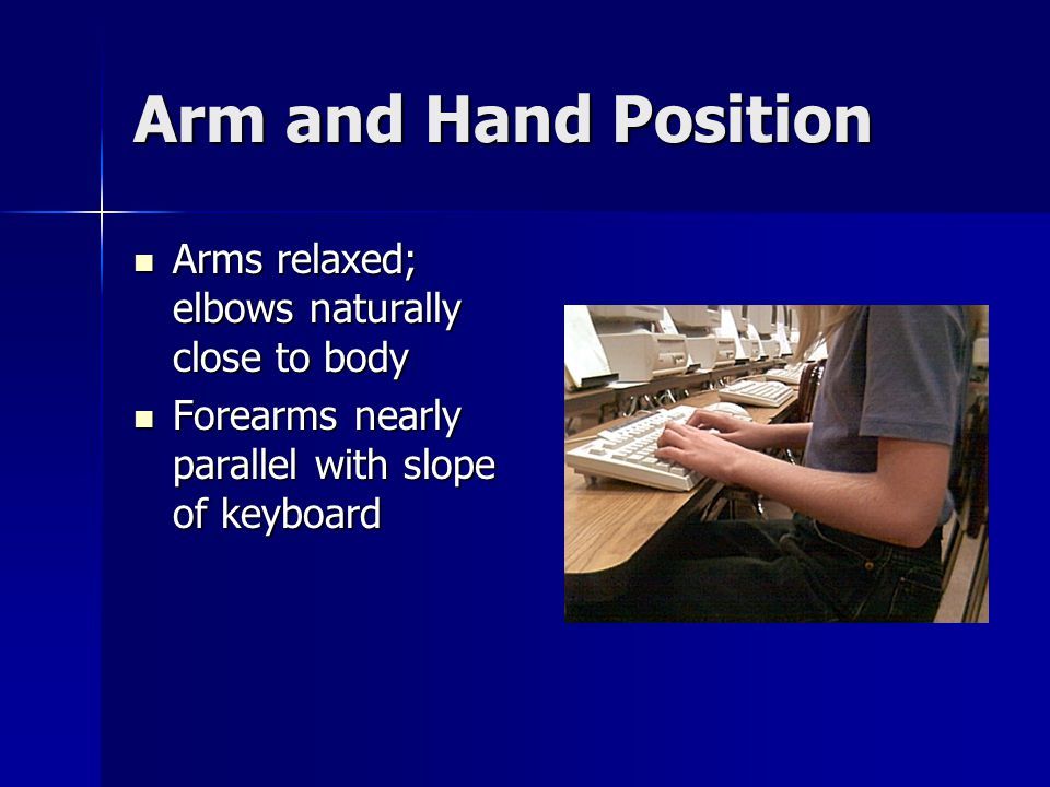 Arm and Hand Position Arms relaxed; elbows naturally close to body