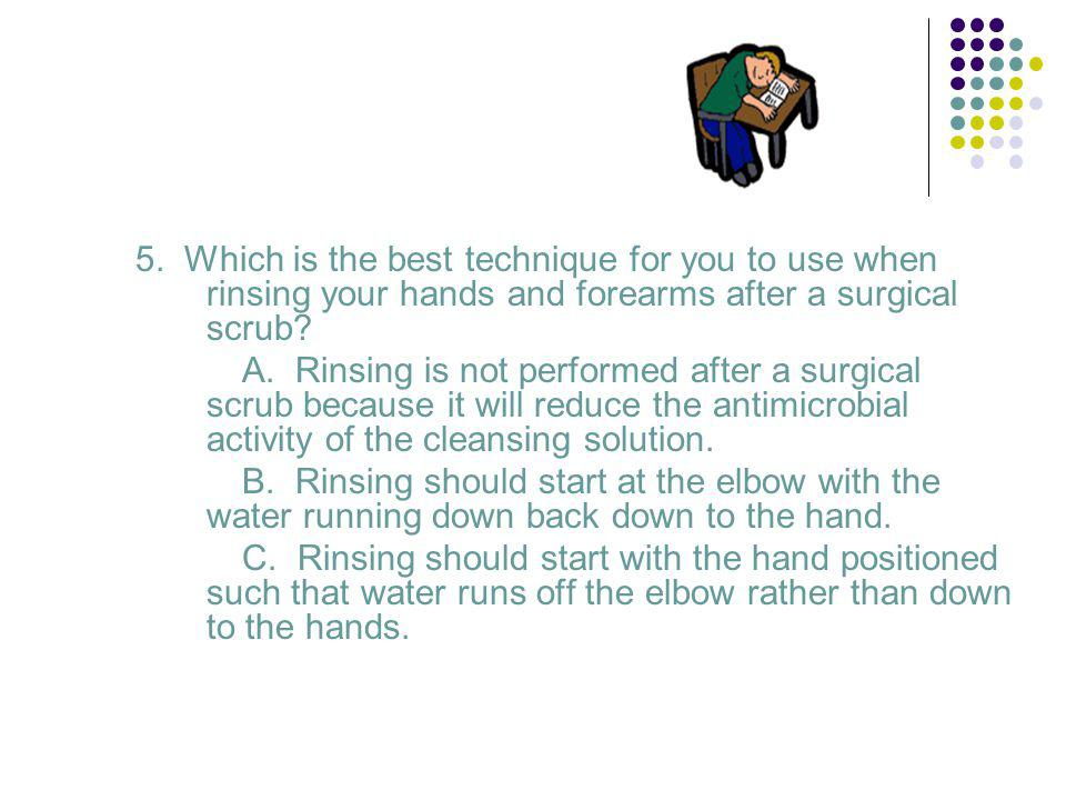 5. Which is the best technique for you to use when rinsing your hands and forearms after a surgical scrub