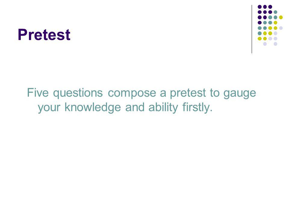 Pretest Five questions compose a pretest to gauge your knowledge and ability firstly.