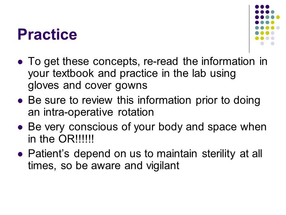 Practice To get these concepts, re-read the information in your textbook and practice in the lab using gloves and cover gowns.
