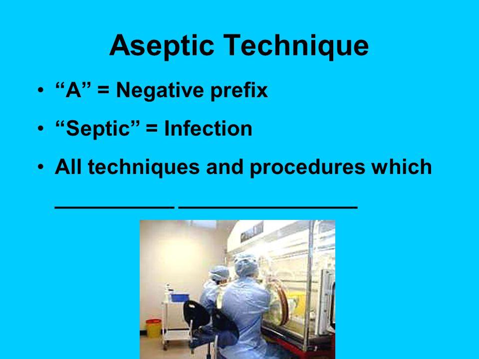 Aseptic Technique A = Negative prefix Septic = Infection