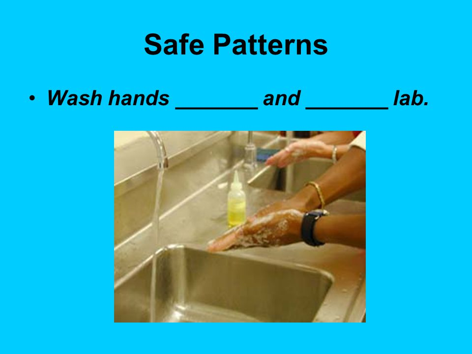 Safe Patterns Wash hands _______ and _______ lab.