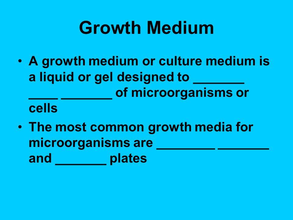 Growth Medium A growth medium or culture medium is a liquid or gel designed to _______ ____ _______ of microorganisms or cells.