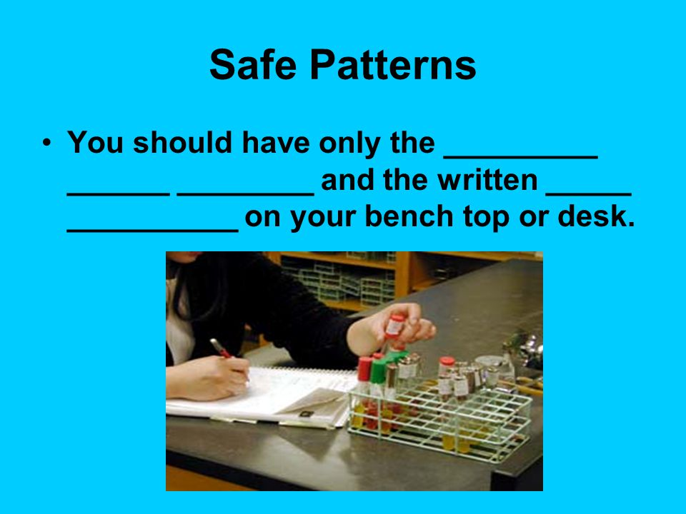Safe Patterns You should have only the _________ ______ ________ and the written _____ __________ on your bench top or desk.