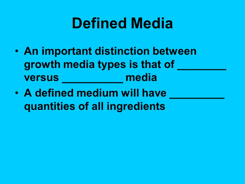 Defined Media An important distinction between growth media types is that of ________ versus __________ media.