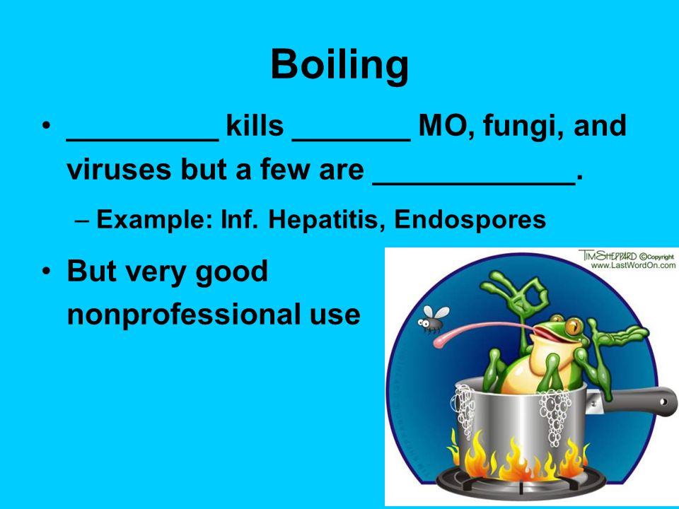 Boiling _________ kills _______ MO, fungi, and viruses but a few are ____________. Example: Inf. Hepatitis, Endospores.