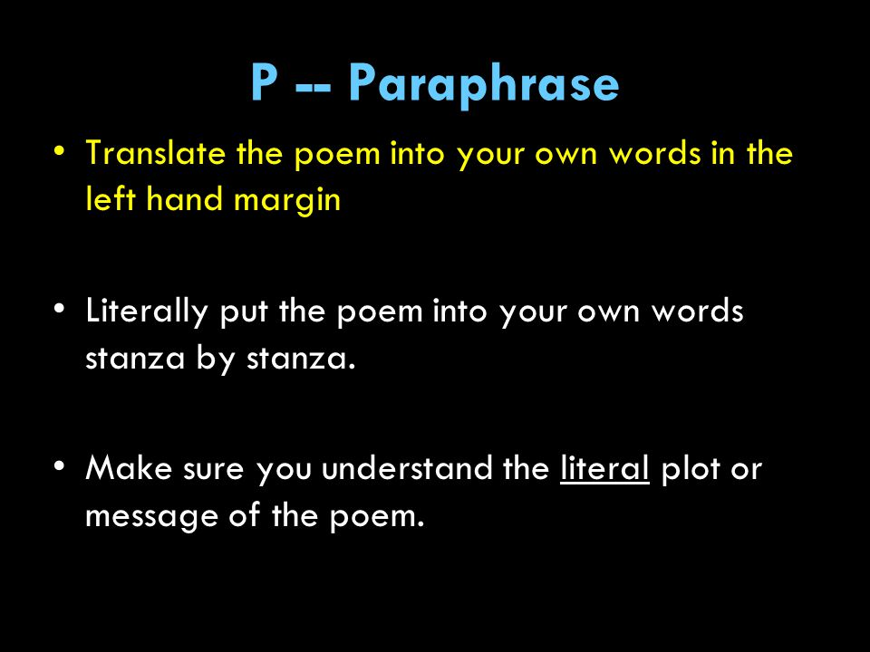 P -- Paraphrase Translate the poem into your own words in the left hand margin. Literally put the poem into your own words stanza by stanza.