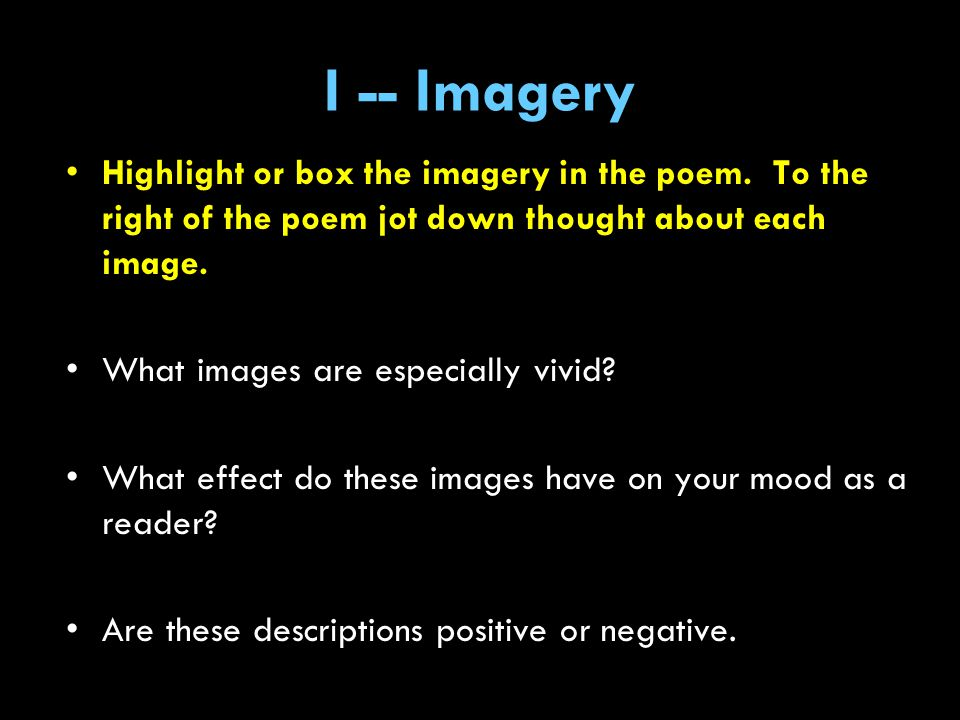 I -- Imagery Highlight or box the imagery in the poem. To the right of the poem jot down thought about each image.