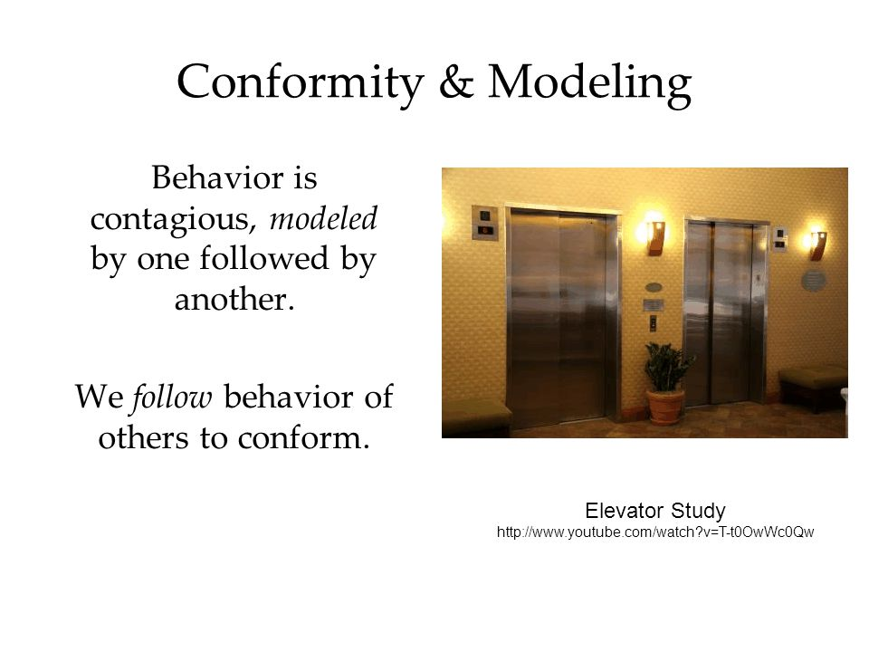 Conformity & Modeling Behavior is contagious, modeled by one followed by another. We follow behavior of others to conform.