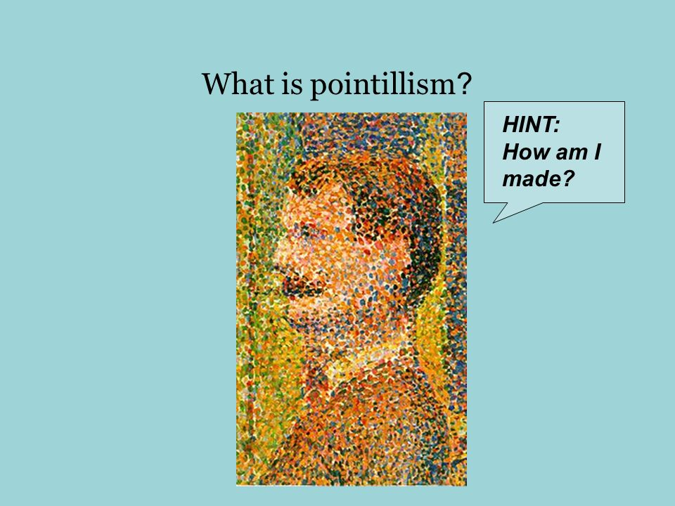 What is pointillism HINT: How am I made