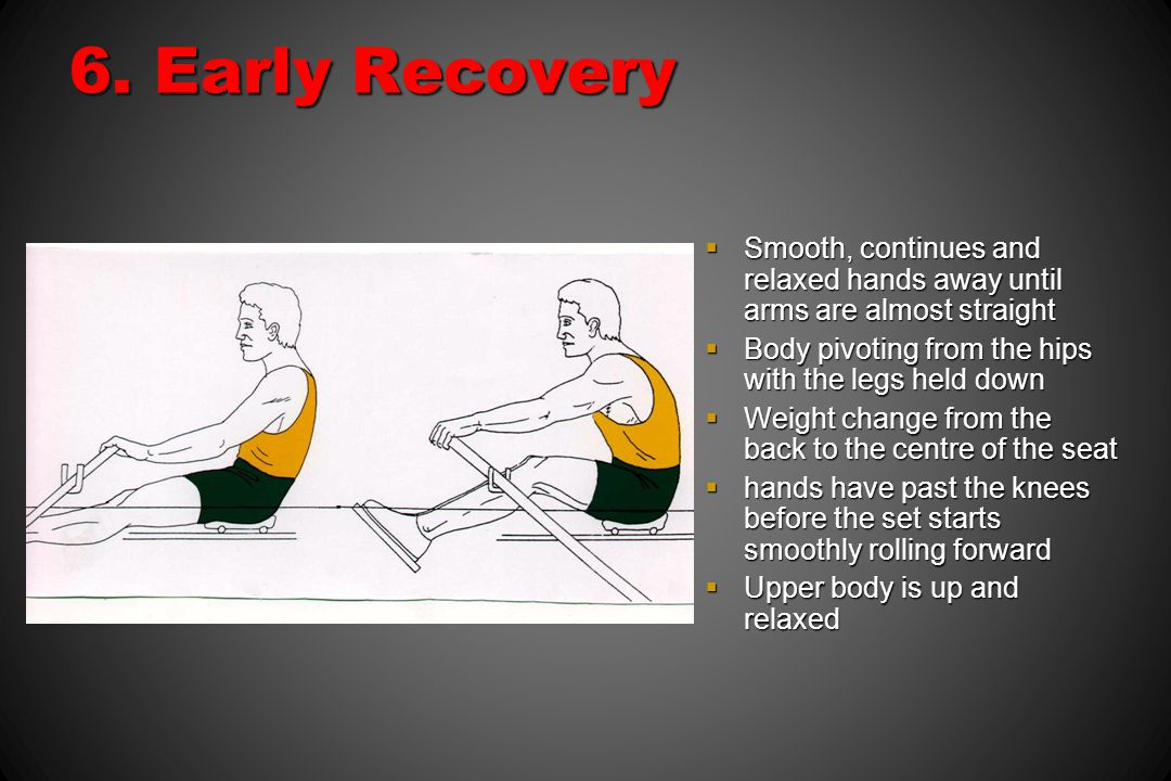6. Early Recovery Smooth, continues and relaxed hands away until arms are almost straight. Body pivoting from the hips with the legs held down.
