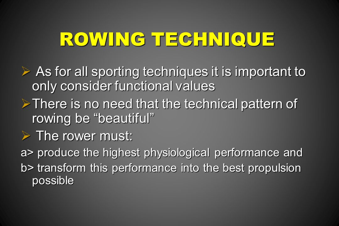 ROWING TECHNIQUE As for all sporting techniques it is important to only consider functional values.