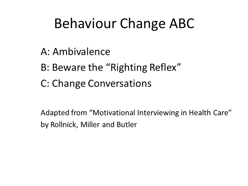 Behaviour Change ABC A: Ambivalence B: Beware the Righting Reflex