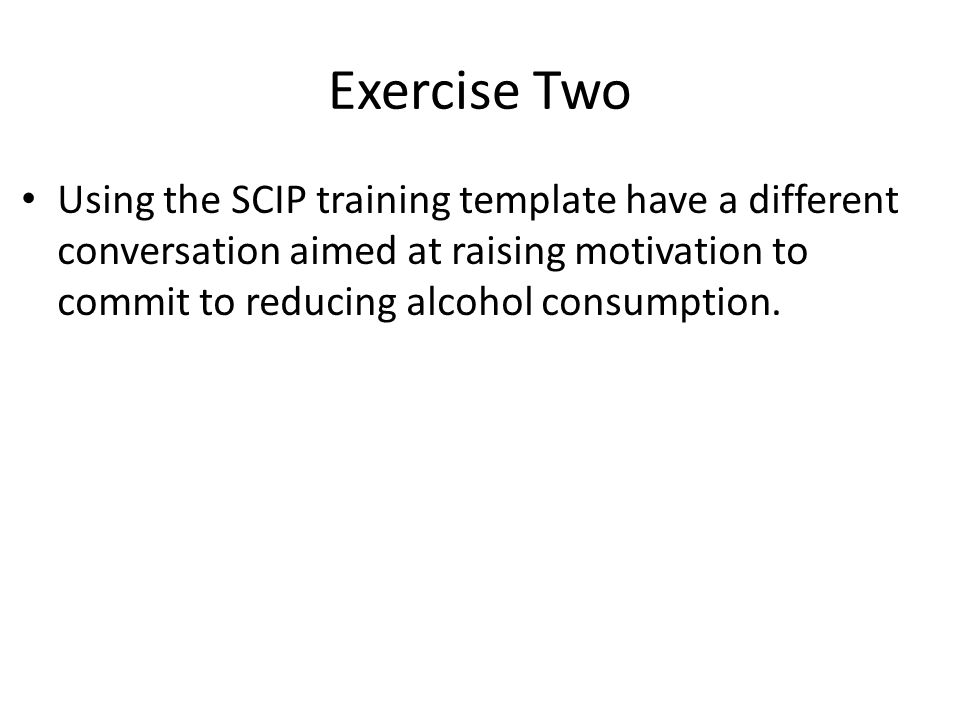 Exercise Two Using the SCIP training template have a different conversation aimed at raising motivation to commit to reducing alcohol consumption.