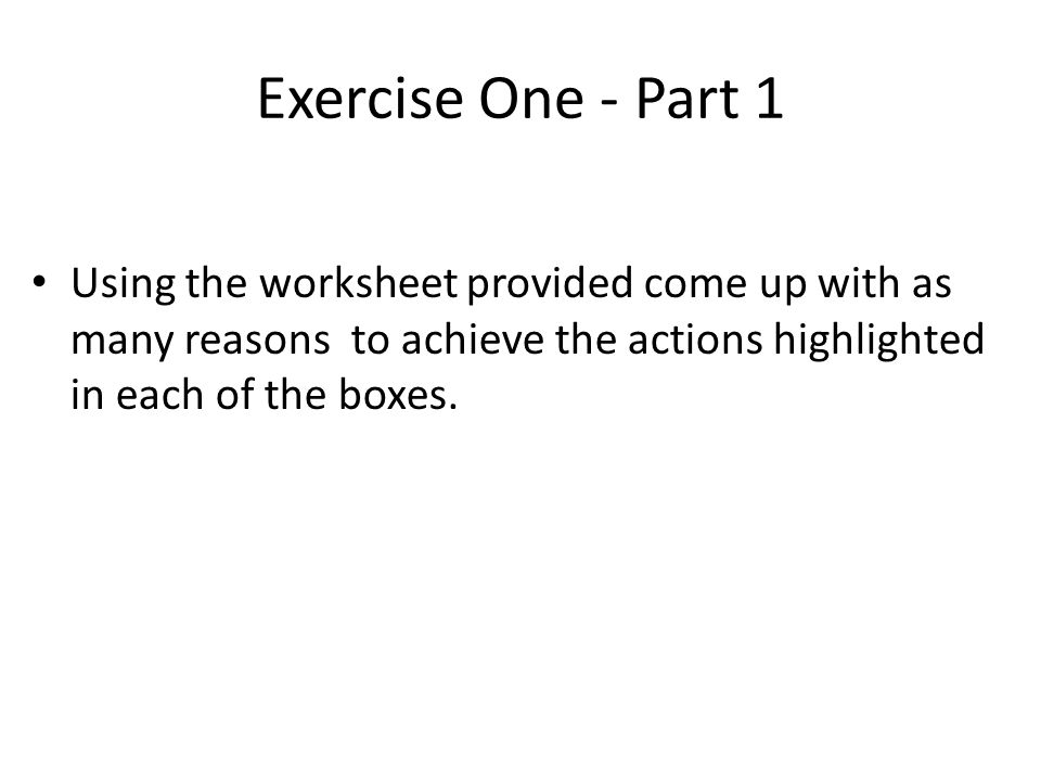 Exercise One - Part 1 Using the worksheet provided come up with as many reasons to achieve the actions highlighted in each of the boxes.