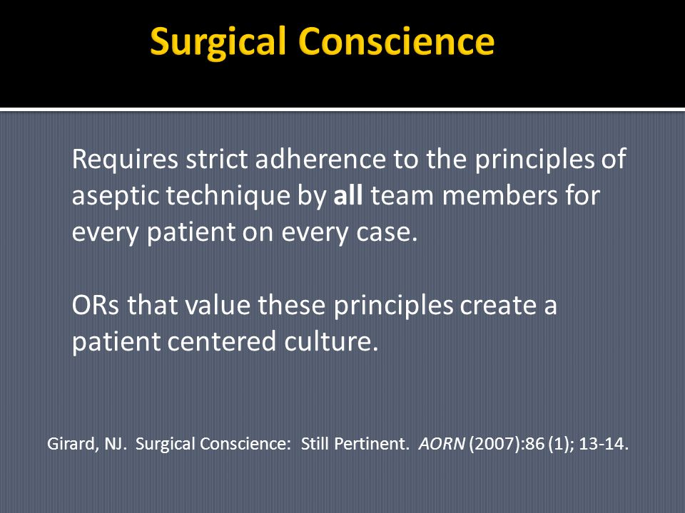 Surgical Conscience Requires strict adherence to the principles of aseptic technique by all team members for every patient on every case.