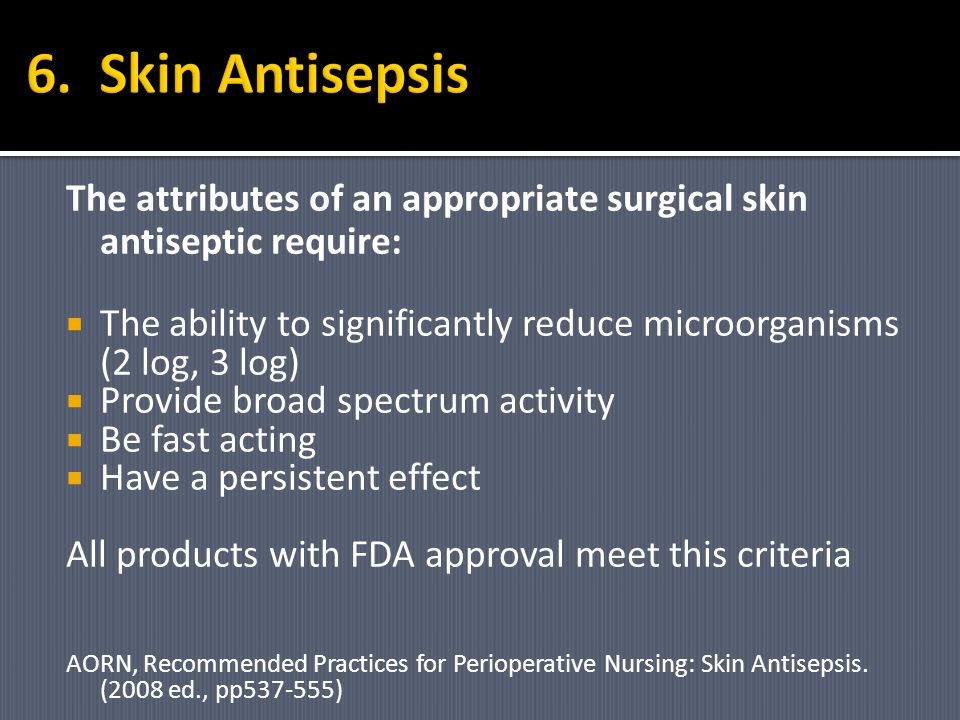 6. Skin Antisepsis The attributes of an appropriate surgical skin antiseptic require: