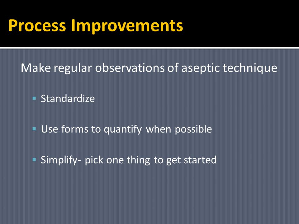 Process Improvements Make regular observations of aseptic technique
