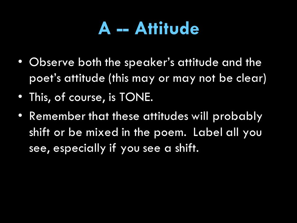 A -- Attitude Observe both the speaker's attitude and the poet's attitude (this may or may not be clear)