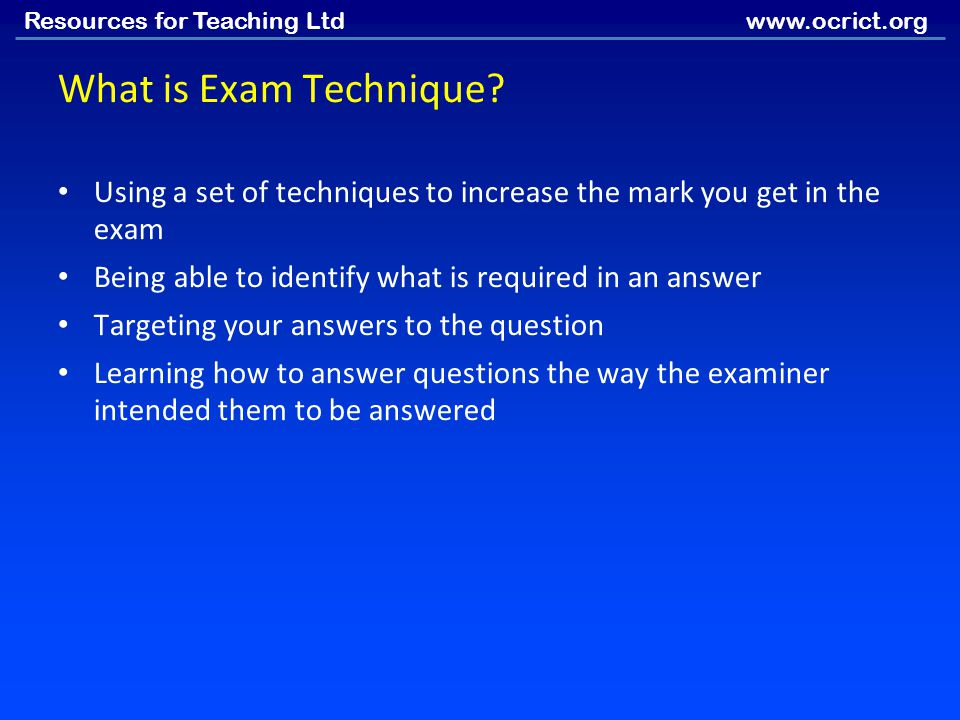 What is Exam Technique Using a set of techniques to increase the mark you get in the exam. Being able to identify what is required in an answer.