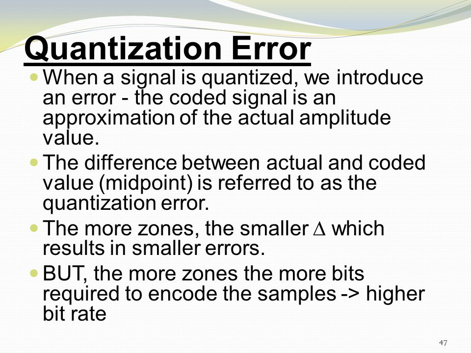Quantization Error When a signal is quantized, we introduce an error - the coded signal is an approximation of the actual amplitude value.