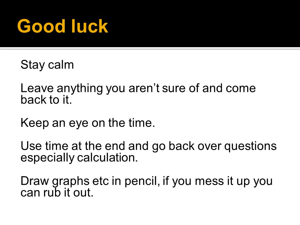 Good luck Stay calm. Leave anything you aren't sure of and come back to it. Keep an eye on the time.
