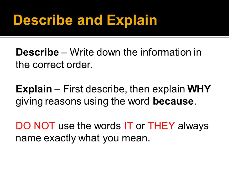 Describe and Explain Describe – Write down the information in the correct order.