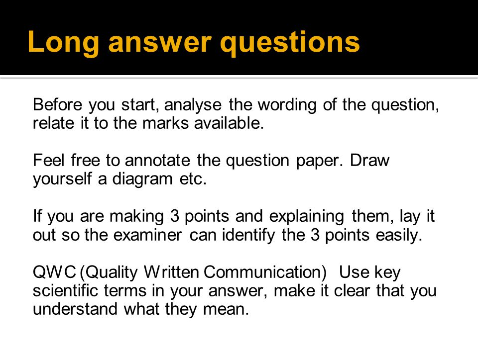 Long answer questions Before you start, analyse the wording of the question, relate it to the marks available.