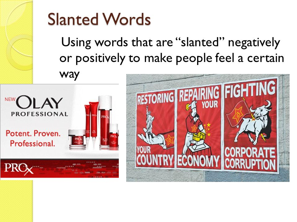 Slanted Words Using words that are slanted negatively or positively to make people feel a certain way.