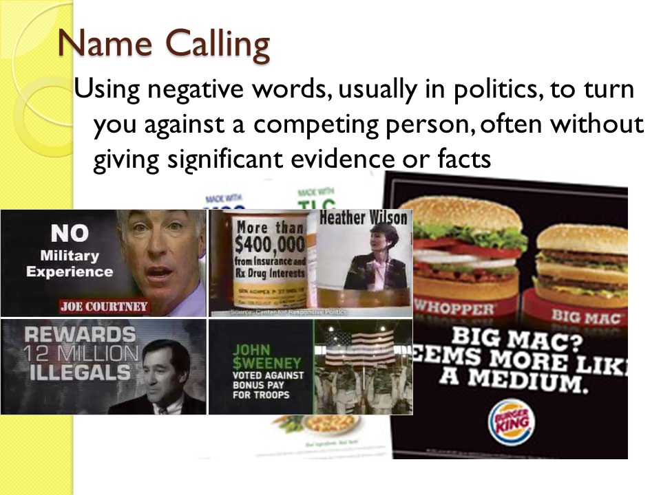 Name Calling Using negative words, usually in politics, to turn you against a competing person, often without giving significant evidence or facts.