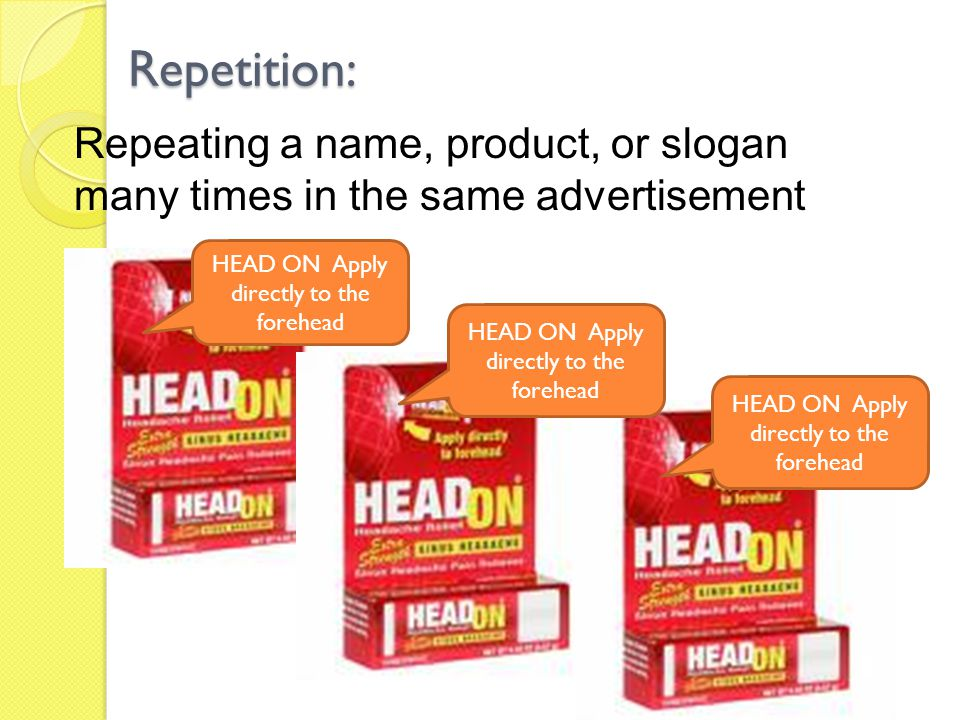 Repetition: Repeating a name, product, or slogan many times in the same advertisement. HEAD ON Apply directly to the forehead.