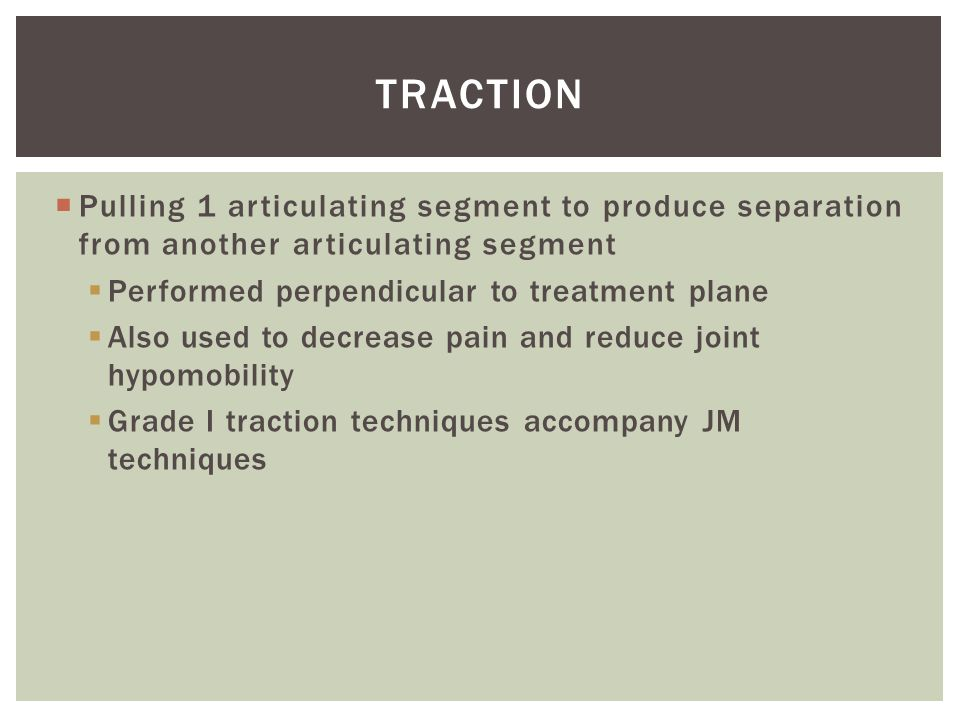 Traction Pulling 1 articulating segment to produce separation from another articulating segment. Performed perpendicular to treatment plane.