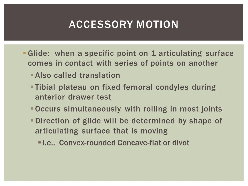 Accessory Motion Glide: when a specific point on 1 articulating surface comes in contact with series of points on another.