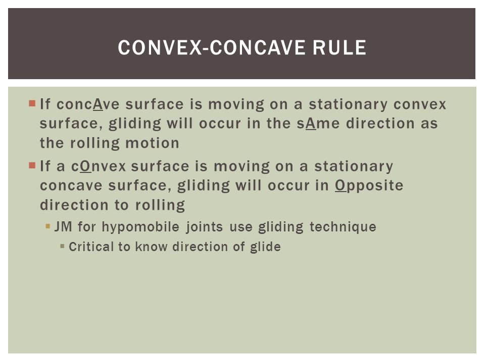 Convex-Concave rule If concAve surface is moving on a stationary convex surface, gliding will occur in the sAme direction as the rolling motion.
