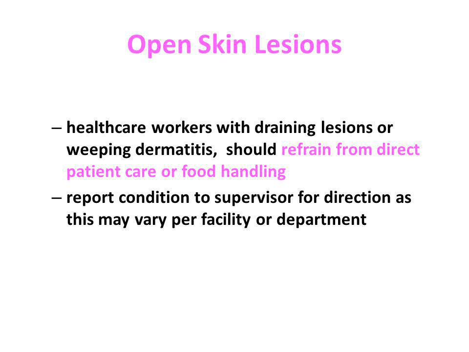 Open Skin Lesions healthcare workers with draining lesions or weeping dermatitis, should refrain from direct patient care or food handling.